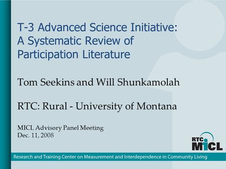 T-3 Advanced Science Initiative: A Systematic Review of Participation Literature Tom Seekins and Will Shunkamolah RTC: Rural - University of Montana MICL.