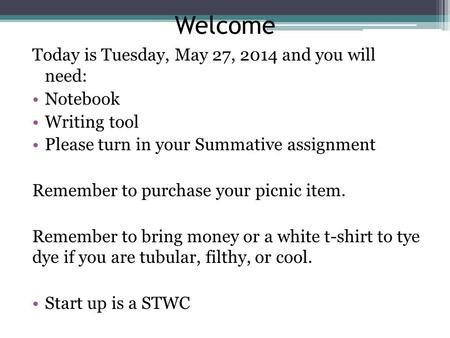 Welcome Today is Tuesday, May 27, 2014 and you will need: Notebook Writing tool Please turn in your Summative assignment Remember to purchase your picnic.