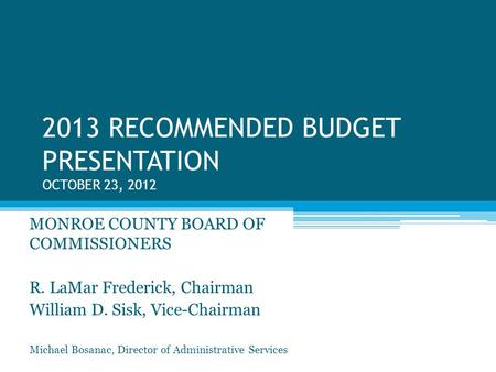 2013 RECOMMENDED BUDGET PRESENTATION OCTOBER 23, 2012 MONROE COUNTY BOARD OF COMMISSIONERS R. LaMar Frederick, Chairman William D. Sisk, Vice-Chairman.