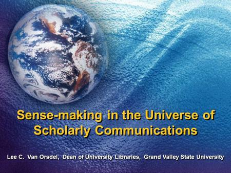 Sense-making in the Universe of Scholarly Communications Lee C. Van Orsdel, Dean of University Libraries, Grand Valley State University.