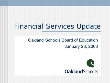 Financial Services Update Oakland Schools Board of Education January 28, 2003.
