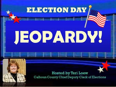 ELECTION DAY Hosted by Teri Loew Calhoun County Chief Deputy Clerk of Elections JEOPARDY! JEOPARDY!