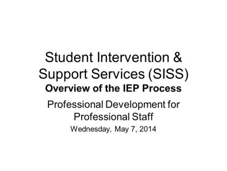 Student Intervention & Support Services (SISS) Overview of the IEP Process Professional Development for Professional Staff Wednesday, May 7, 2014.