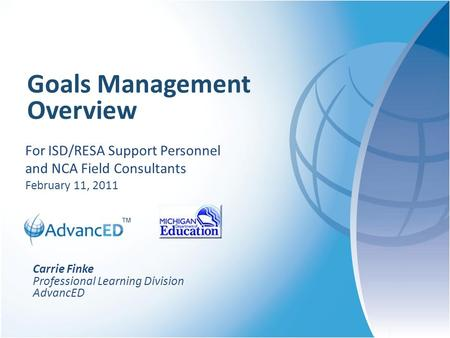 ™ Goals Management Overview For ISD/RESA Support Personnel and NCA Field Consultants February 11, 2011 Carrie Finke Professional Learning Division AdvancED.