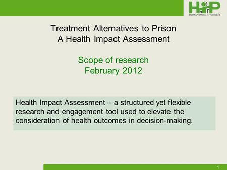 Treatment Alternatives to Prison A Health Impact Assessment Scope of research February 2012 Health Impact Assessment – a structured yet flexible research.