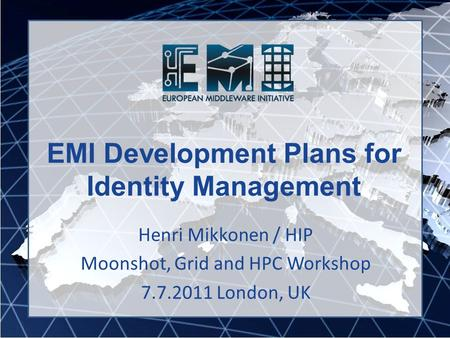 EMI Development Plans for Identity Management Henri Mikkonen / HIP Moonshot, Grid and HPC Workshop 7.7.2011 London, UK.