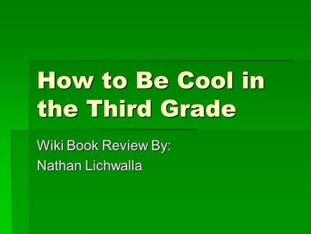 How to Be Cool in the Third Grade Wiki Book Review By: Nathan Lichwalla.