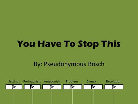 You Have To Stop This By: Pseudonymous Bosch SettingProtagonistsAntagonistsProblemClimaxResolution.