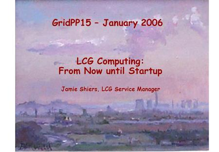 GridPP15 – January 2006 LCG Computing: From Now until Startup Jamie Shiers, LCG Service Manager.