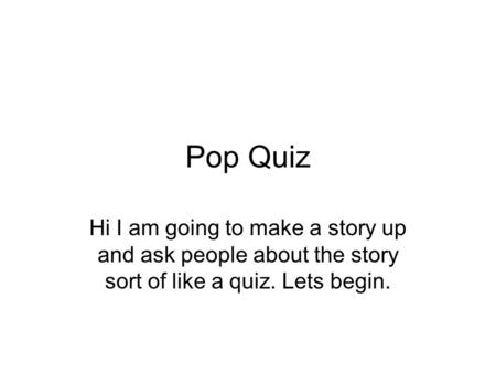 Pop Quiz Hi I am going to make a story up and ask people about the story sort of like a quiz. Lets begin.