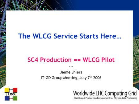 The WLCG Service Starts Here… SC4 Production == WLCG Pilot --- Jamie Shiers IT-GD Group Meeting, July 7 th 2006.