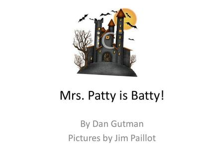 Mrs. Patty is Batty! By Dan Gutman Pictures by Jim Paillot.