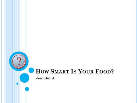 H OW S MART I S Y OUR F OOD ? Jennifer A.. A B RIEF S UMMARY Part one is this power point. It will consist of the foods and the supplies and the nutrients.
