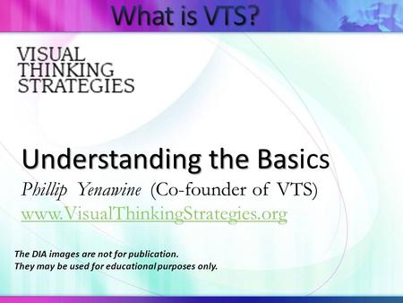 Understanding the Bas Understanding the Basics Phillip Yenawine (Co-founder of VTS) www.VisualThinkingStrategies.org The DIA images are not for publication.