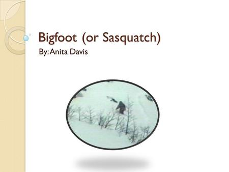 Bigfoot (or Sasquatch) By: Anita Davis. Location Sasquatches live in Oregon, Washington, and California. They tend to like dense forests and mountains.