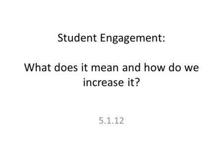 Student Engagement: What does it mean and how do we increase it? 5.1.12.