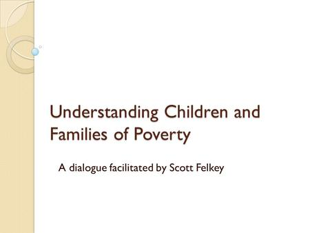 Understanding Children and Families of Poverty A dialogue facilitated by Scott Felkey.