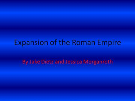 Expansion of the Roman Empire By Jake Dietz and Jessica Morganroth.