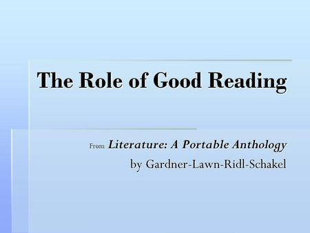 The Role of Good Reading From Literature: A Portable Anthology by Gardner-Lawn-Ridl-Schakel.