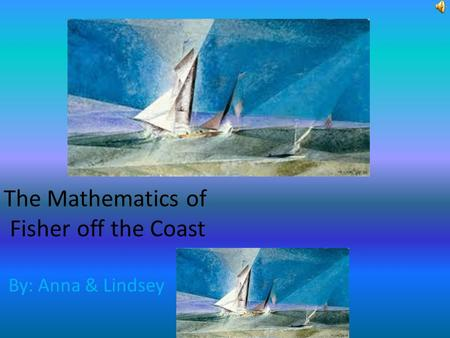 The Mathematics of Fisher off the Coast By: Anna & Lindsey.