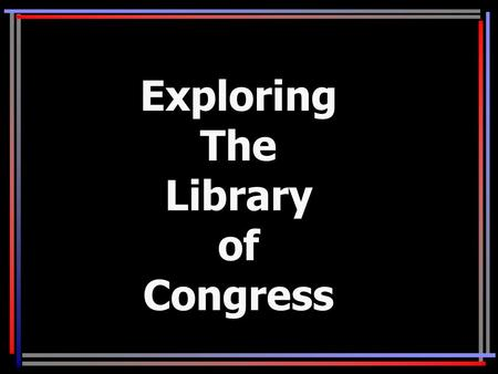 Exploring The Library of Congress. Objectives 1.Become familiar with location of digitized materials and teaching resources available from the Library.