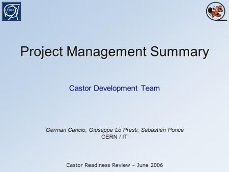 Project Management Summary Castor Development Team Castor Readiness Review – June 2006 German Cancio, Giuseppe Lo Presti, Sebastien Ponce CERN / IT.