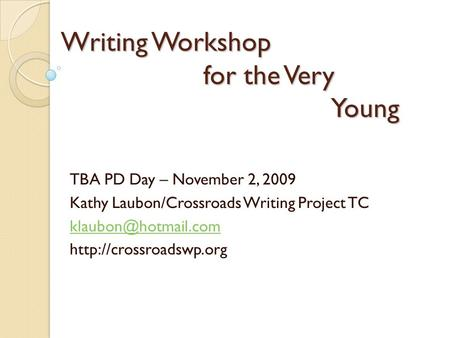 Writing Workshop for the Very Young TBA PD Day – November 2, 2009 Kathy Laubon/Crossroads Writing Project TC