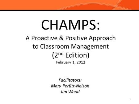 CHAMPS: A Proactive & Positive Approach to Classroom Management (2 nd Edition) February 1, 2012 Facilitators: Mary Perfitt-Nelson Jim Wood 1.