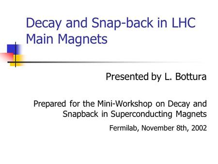 Decay and Snap-back in LHC Main Magnets Presented by L. Bottura Prepared for the Mini-Workshop on Decay and Snapback in Superconducting Magnets Fermilab,