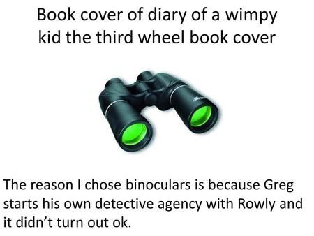 Book cover of diary of a wimpy kid the third wheel book cover The reason I chose binoculars is because Greg starts his own detective agency with Rowly.
