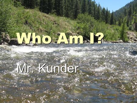 Who Am I? Mr. Kunder. What is your big goal in life?  Raise my daughter well Support my familySupport my family.