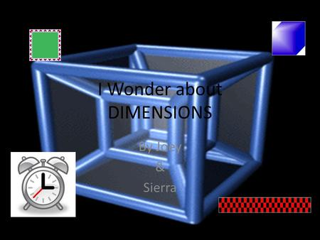 I Wonder about DIMENSIONS By Joey & Sierra. How many dimensions are there? ??? As far as scientists know, there are 5. Wikipedia.org.