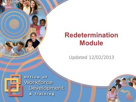Redetermination Module Updated 12/02/2013. Redetermination Objectives Locate and Monitor cases due for Redetermination Schedule an early Redetermination.