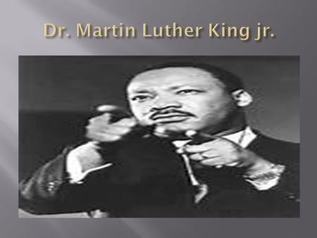  Martin Luther King jr. Was born January 15, 1929.  His fathers name was Pastor Martin Luther King sr. at Ebenezer Baptist church.  His mothers name.