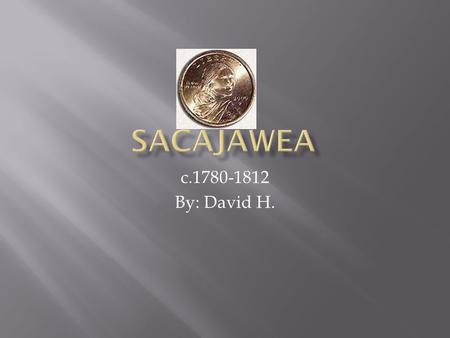 C.1780-1812 By: David H..  Sacajawea was born around 1780 or so.  She was a Shoshone woman and she loved horses.  Sacajawea never thought she would.