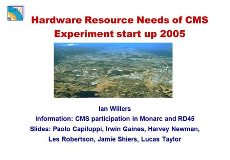 Ian Willers Information: CMS participation in Monarc and RD45 Slides: Paolo Capiluppi, Irwin Gaines, Harvey Newman, Les Robertson, Jamie Shiers, Lucas.