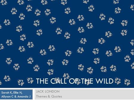 JACK LONDON Themes & Quotes Sarah K, Ellie H, Allyson C & Amanda J THE CALL OF THE WILD.