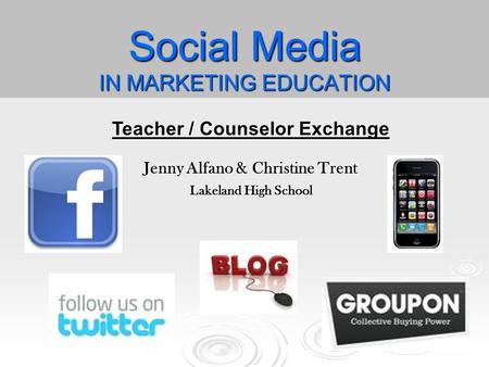 Social Media IN MARKETING EDUCATION Teacher / Counselor Exchange Jenny Alfano & Christine Trent Lakeland High School.