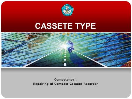 CASSETE TYPE Competency : Repairing of Compact Cassete Recorder.