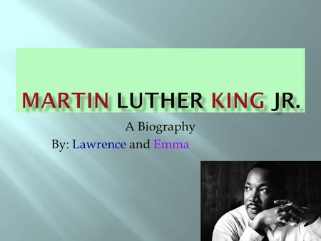 A Biography By: Lawrence and Emma  born January 15,1929 in Atlanta, Georgia.  Martin had a little brother named Alfred, and a big sister named Christina.