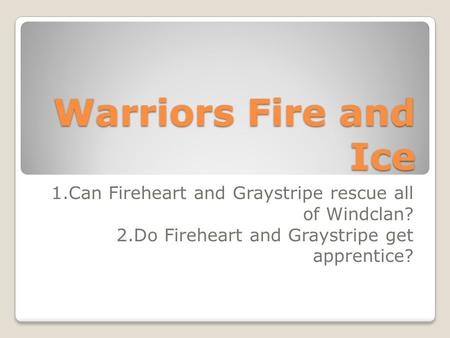 Warriors Fire and Ice 1.Can Fireheart and Graystripe rescue all of Windclan? 2.Do Fireheart and Graystripe get apprentice?