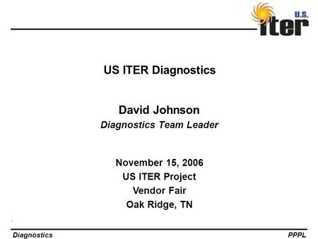 DiagnosticsPPPL US ITER Diagnostics David Johnson Diagnostics Team Leader November 15, 2006 US ITER Project Vendor Fair Oak Ridge, TN.