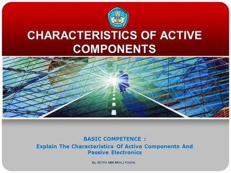 CHARACTERISTICS OF ACTIVE COMPONENTS BASIC COMPETENCE : Explain The Characteristics Of Active Components And Passive Electronics By. SETYO SMK MUH.3 YOGYA.