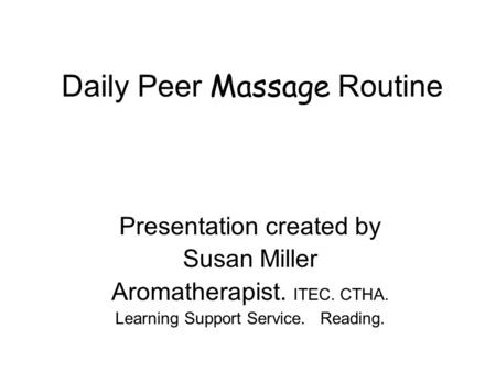 Daily Peer Massage Routine Presentation created by Susan Miller Aromatherapist. ITEC. CTHA. Learning Support Service. Reading.