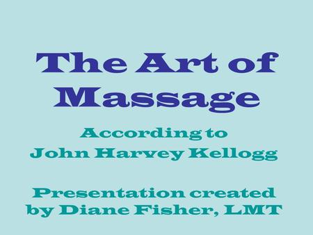 The Art of Massage According to John Harvey Kellogg Presentation created by Diane Fisher, LMT.