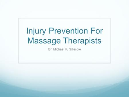 Injury Prevention For Massage Therapists Dr. Michael P. Gillespie.