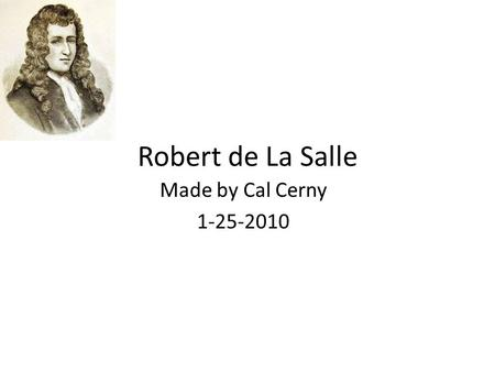 Robert de La Salle Made by Cal Cerny 1-25-2010. Childhood René Robert Cavelier, Sieur de La Salle was born on November 21, 1643, in Rouen, France, and.