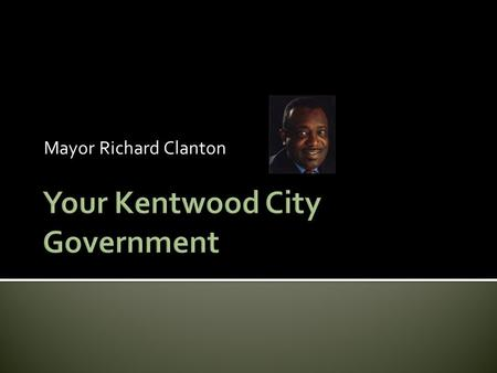 Mayor Richard Clanton Where is Kentwood? Local Government in Michigan  Michigan Law defines 4 types of local government –  County (example: Kent)