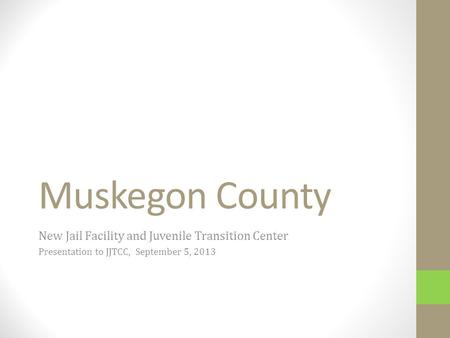 Muskegon County New Jail Facility and Juvenile Transition Center Presentation to JJTCC, September 5, 2013.