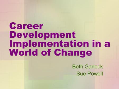 Career Development Implementation in a World of Change Beth Garlock Sue Powell.